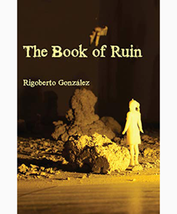Cover for The Book of Ruin by Rigoberto González, a small, white, toy figure of a woman stands alongside large pieces of rubble. The scene is cast in a yellow light on a sepia background.