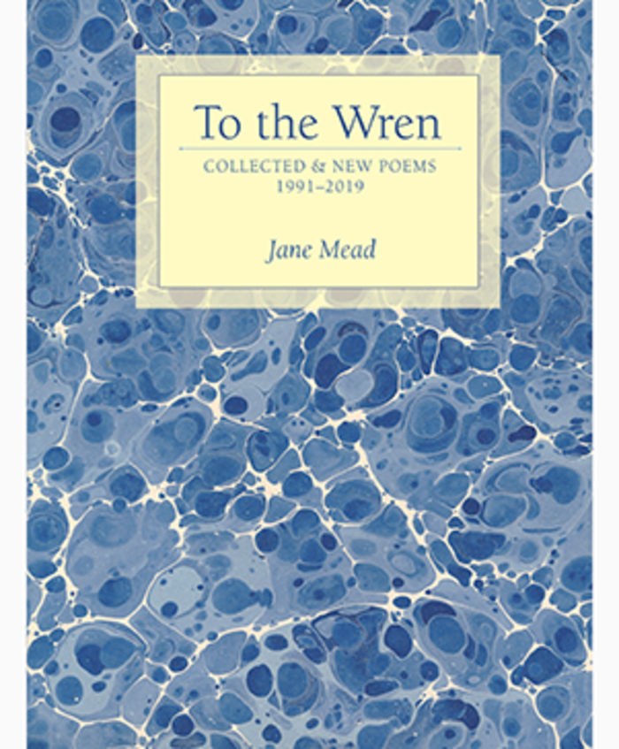 To the Wren: Collected & New Poems (Alice James Books, August 2019)