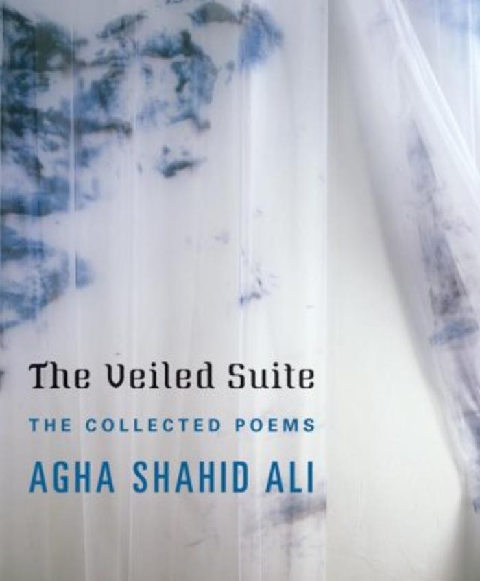 The Veiled Suite: The Collected Poems by Agha Shahid Ali
