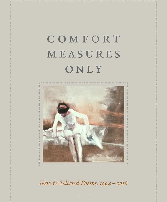 Comfort Measures Only: New and Selected Poems, 1994–2016 (Duke University Press, September 2018)