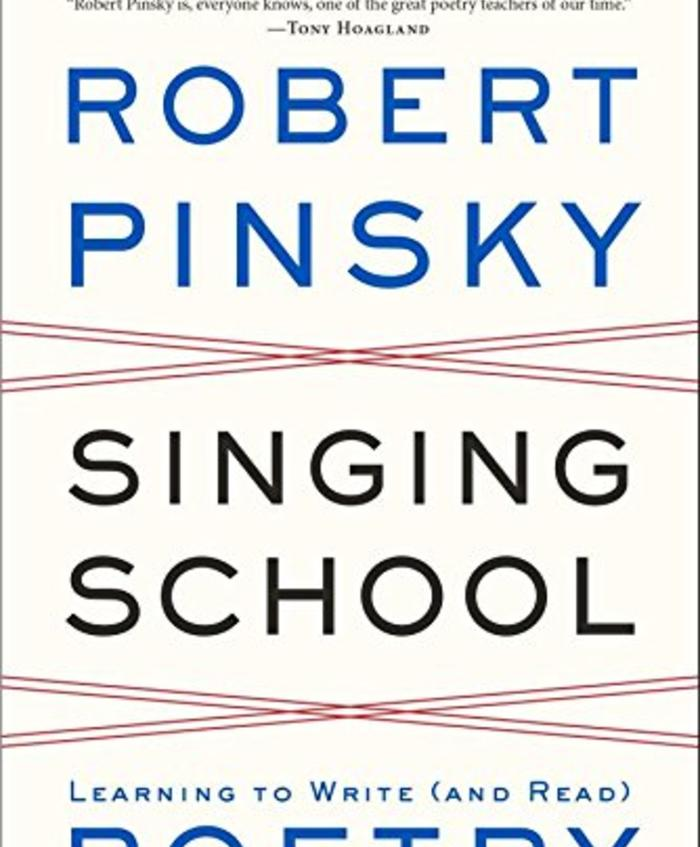 Singing School:  Learning to Write (and Read) Poetry by Studying with the Masters by Robert Pinksy