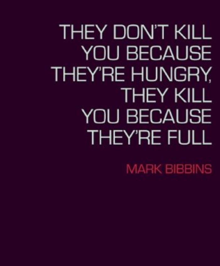 They Don't Kill You Because They're Hungry, They Kill You Because They're Full by Mark Bibbons